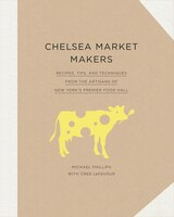 Chelsea Market Makers: Recipes, Tips, And Techniques From The Artisans Of New York's Premier Food…