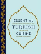 Essential Turkish Cuisine: 200 Recipes For Small Plates And Family Meals