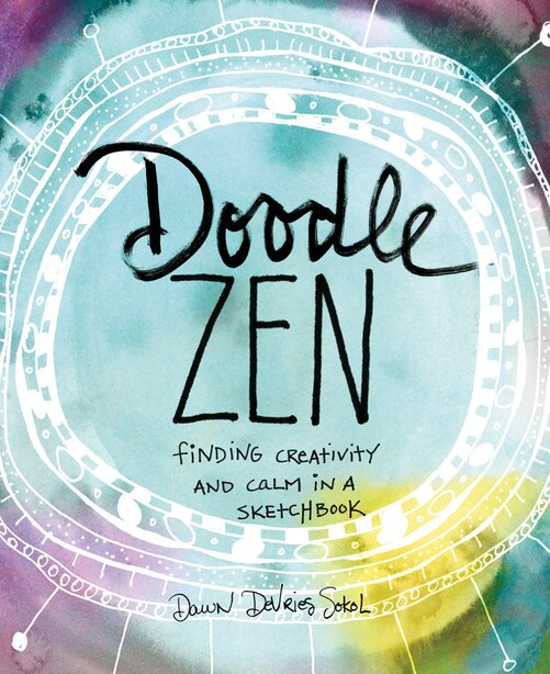 Doodle Zen: Finding Creativity And Calm In A Sketchbook by Dawn Devries Sokol