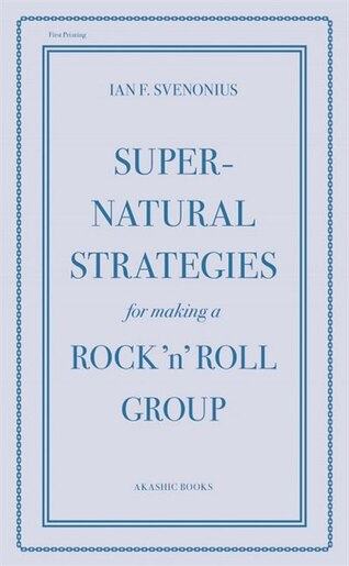 Supernatural Strategies for Making a Rock 'n' Roll Group by Ian F. Svenonius