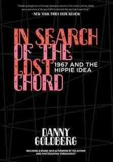In Search Of The Lost Chord: 1967 And The Hippie Idea by Danny Goldberg