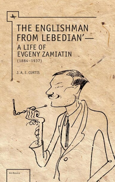 The Englishman From Lebedian: A Life of Evgeny Zamiatin by J.a.e. Curtis