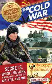 Top Secret Files: The Cold War: Secrets, Special Missions, And Hidden Facts About The Cia, Kgb, And Mi6 by Stephanie Bearce