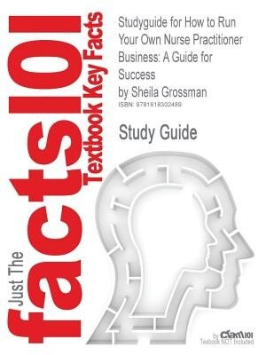 Studyguide For How To Run Your Own Nurse Practitioner Business: A Guide For Success By Sheila Grossman, Isbn 9780826117625 by Cram101 Textbook Reviews
