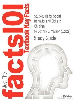 Studyguide For Social Behavior And Skills In Children By Johnny L. Matson (editor), Isbn 9781441902337 by Cram101 Textbook Reviews