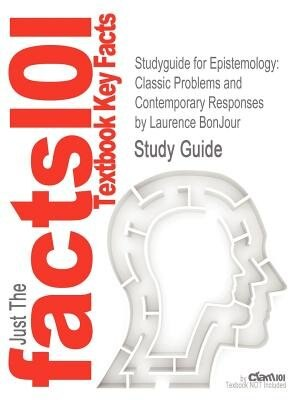 Studyguide For Epistemology: Classic Problems And Contemporary Responses By Laurence Bonjour, Isbn 9780742564183 by Cram101 Textbook Reviews