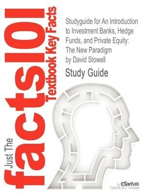 Studyguide For An Introduction To Investment Banks, Hedge Funds, And Private Equity: The New Paradigm By David Stowell, Isbn 9780123745033 by Cram101 Textbook Reviews