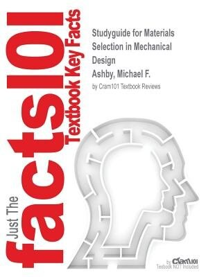 Studyguide For Materials Selection In Mechanical Design By Michael F. Ashby, Isbn 9781856176637 by Cram101 Textbook Reviews
