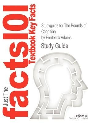 Studyguide For The Bounds Of Cognition By Frederick Adams, Isbn 9781405149143 by Cram101 Textbook Reviews
