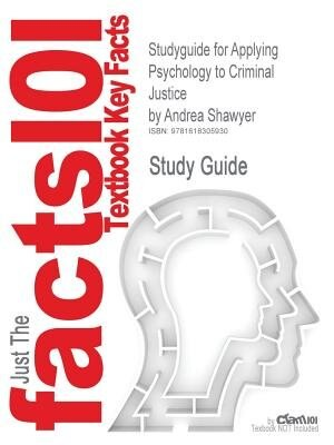 Studyguide For Applying Psychology To Criminal Justice By Andrea Shawyer, Isbn 9780470015155 by Cram101 Textbook Reviews