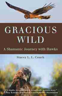 Gracious Wild: A Shamanic Journey With Hawks by Stacey L.l. Couch