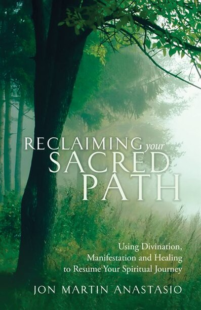 Reclaiming Your Sacred Path: Using Divination, Manifestation And Healing To Resume Your Spiritual Journey by Jon Martin Anastasio