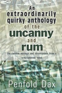 An Extraordinarily Quirky Anthology Of The Uncanny And Rum: The Random Musings And Observations From A Schizophrenic Mind by Penfold Dax