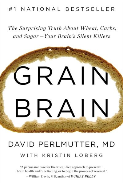 Grain Brain: The Surprising Truth About Wheat, Carbs,  And Sugar--your Brain's Silent Killers by David Perlmutter