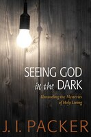 SEEING GOD IN THE DARK: Unraveling the Mysteries of Holy Living