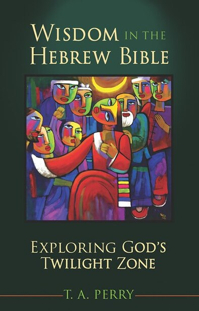 WISDOM IN THE HEBREW BIBLE: Exploring God's Twilight Zone by T. A. Perry, T. A.