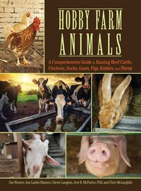 Hobby Farm Animals: A Comprehensive Guide to Raising Chickens, Ducks, Rabbits, Goats, Pigs, Sheep…
