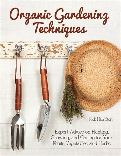 Organic Gardening Techniques: Expert Advice On Planting, Growing, And Caring For Your Fruits, Vegetables, And Herbs by Nick Hamilton