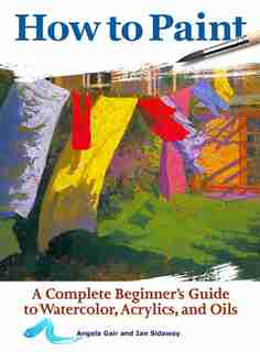 How To Paint: A Complete Beginner's Guide To Watercolors, Acrylics, And Oils by Angela Gair
