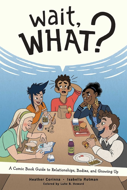 Wait, What?: A Comic Book Guide to Relationships, Bodies, and Growing Up by Heather Corinna