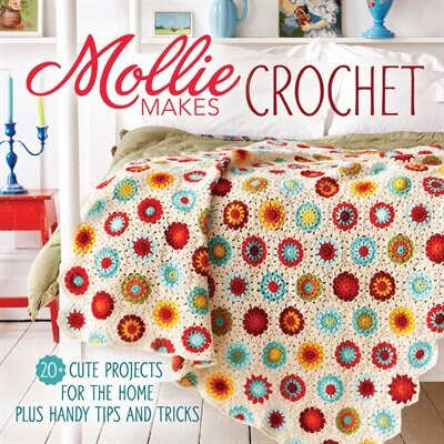 Mollie Makes Crochet: 20+ Cute Projects For The Home Plus Handy Tips And Tricks by Editors Mollie Makes Editors