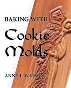 Baking with Cookie Molds: Secrets and Recipes for Making Amazing Handcrafted Cookies for Your…