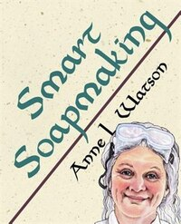 Smart Soapmaking: The Simple Guide to Making Soap Quickly, Safely, and Reliably, or How to Make…