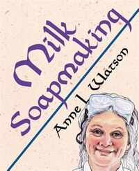 Milk Soapmaking: The Smart Guide to Making Milk Soap From Cow Milk, Goat Milk, Buttermilk, Cream…