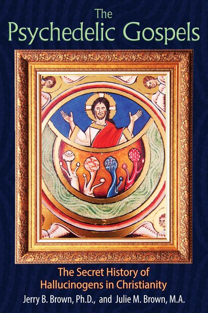 The Psychedelic Gospels: The Secret History of Hallucinogens in Christianity by Jerry B. Brown