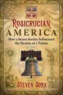 Rosicrucian America: How a Secret Society Influenced the Destiny of a Nation by Steven Sora