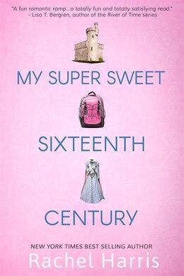 Book My Super Sweet Sixteenth Century by Rachel Harris