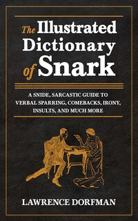 The Illustrated Dictionary of Snark: A Snide, Sarcastic Guide to Verbal Sparring, Comebacks, Irony…