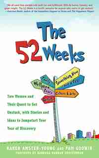The 52 Weeks: Two Women And Their Quest To Get Unstuck, With Stories And Ideas To Jumpstart Your Year Of Discovery by Karen Amster-Young