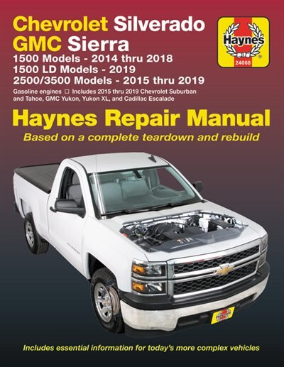 Chevrolet Silverado And Gmc Sierra 1500 Models 2014 Thru 2018; 1500 Ld Models 2019; 2500/3500 Models 2015 Thru 2019 Haynes Repair Manual: Based On A Complete Teardown And Rebuild - Includes Essential Information For Today's More Complex by Editors Of Haynes Manuals
