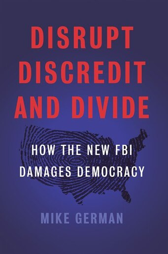 Disrupt, Discredit, and Divide: How the New FBI Damages Democracy by Mike German