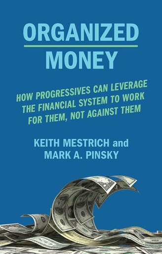 Organized Money: Progressives Can Leverage The Financial System To Work For Them, Not Against Them by Keith Mestrich