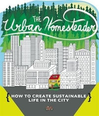 The Urban Homesteader: How To Create Sustainable Life In The City, Featuring Make Your Place, Make…