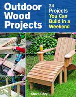Outdoor Wood Projects: 24 Projects You Can Build in a Weekend by Steve Cory