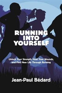 Running Into Yourself: Unlock Your Strength, Heal Your Wounds, And Find New Life Through Running by Jean-paul Bedard