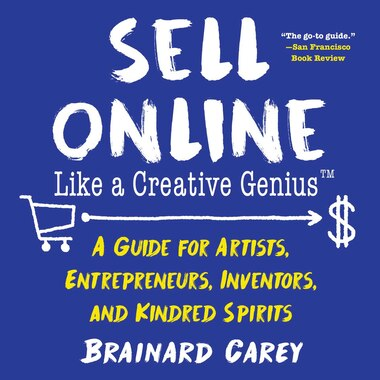 Sell Online Like A Creative Genius: A Guide For Artists, Entrepreneurs, Inventors, And Kindred Spirits by Brainard Carey