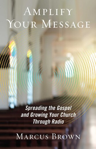 Amplify Your Message: Spreading the Gospel and Growing Your Church Through Radio by Marcus Brown