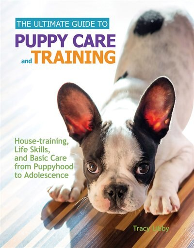 The Ultimate Guide to Puppy Care and Training: Housetraining, Life Skills, and Basic Care from Puppyhood to Adolescence by Tracy J. Libby