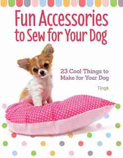 Fun Accessories To Sew For Your Dog: 23 Cool Things To Make For Your Dog by Tingk Lee