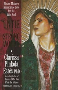 Untie the Strong Woman: Blessed Mother's Immaculate Love for the Wild Soul by Clarissa Pinkola Estés