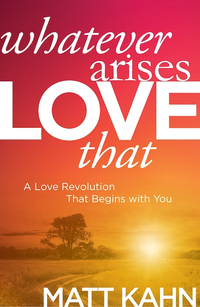 Whatever Arises, Love That: A Love Revolution That Begins with You by Matt Kahn