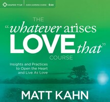 Whatever Arises, Love That - Course: Insights and Practices to Open the Heart and Live As Love
