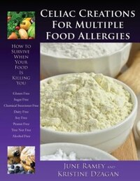 Celiac Creations For Multiple Food Allergies: How To Survive When Your Food Is Killing You