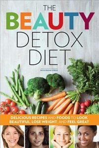 Book Beauty Detox Diet: Delicious Recipes And Foods To Look Beautiful, Lose Weight, And Feel Great by Rockridge Press