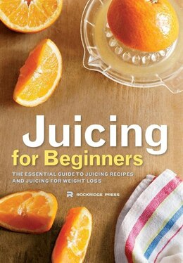 Book Juicing for Beginners: The Essential Guide to Juicing Recipes and Juicing for Weight Loss by Rockridge Press