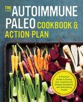 Autoimmune Paleo Cookbook & Action Plan: A Practical Guide To Easing Your Autoimmune Disease…